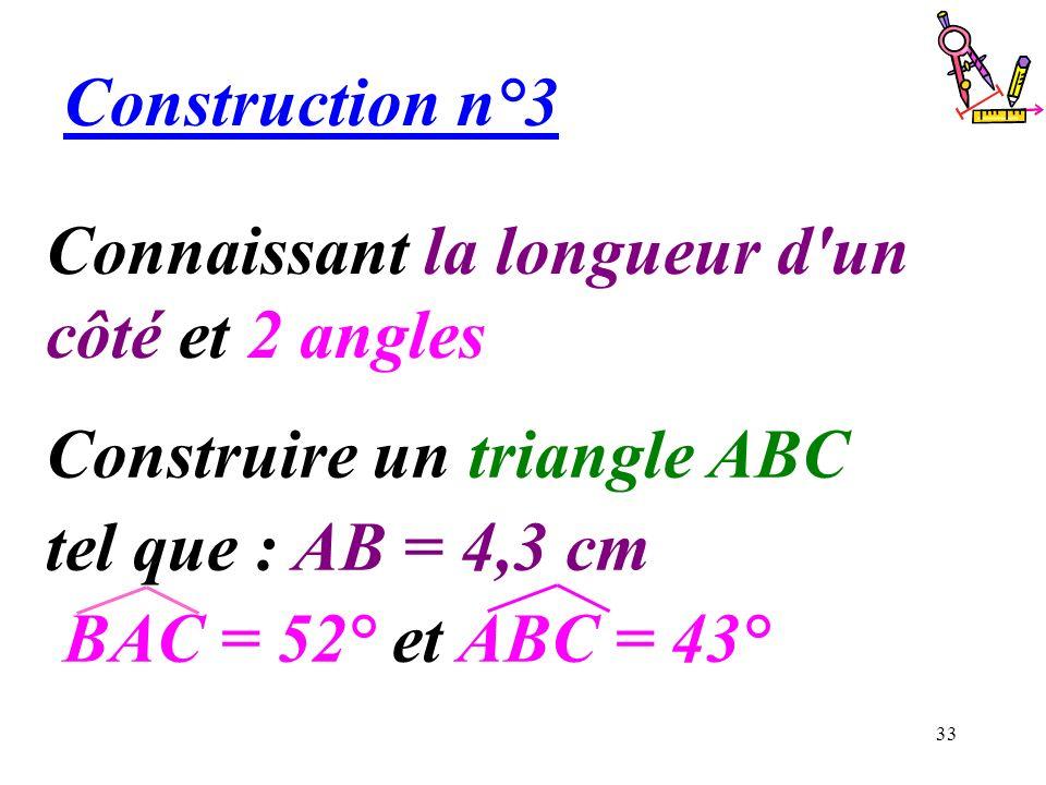 33 Connaissant la longueur d'un côté et 2 angles Construction n°3 Construire un triangle ABC tel que : AB = 4,3 cm BAC = 52° et ABC = 43°