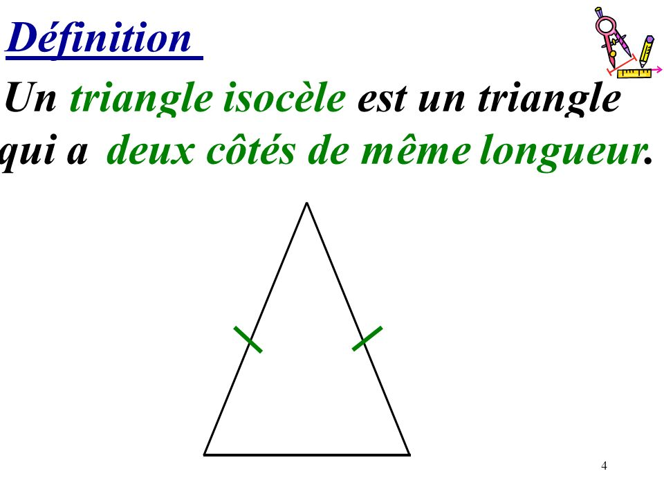 4 Définition Un triangle isocèle est un triangle qui a ………..deux côtés de même longueur.
