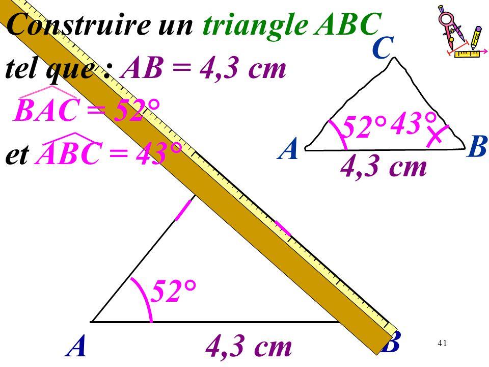 41 A B 4,3 cm 52° Construire un triangle ABC tel que : AB = 4,3 cm BAC = 52° et ABC = 43° 43° A B C 4,3 cm 52°