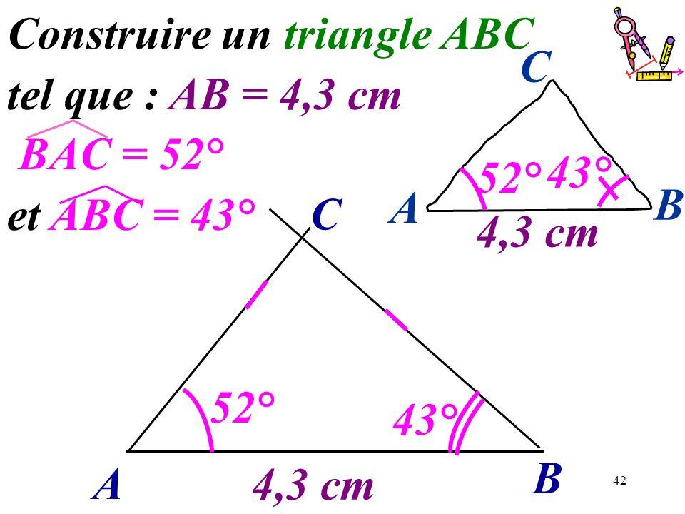 42 A B C 43° 4,3 cm 52° Construire un triangle ABC tel que : AB = 4,3 cm BAC = 52° et ABC = 43° 43° A B C 4,3 cm 52°