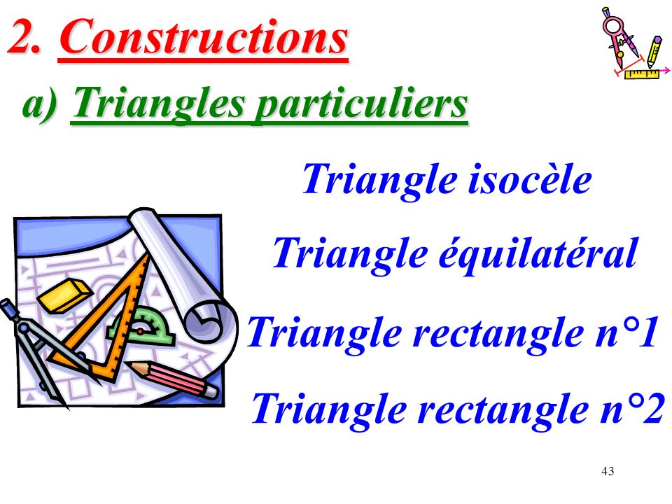 43 a) Triangles particuliers Triangle isocèle Triangle équilatéral Triangle rectangle n°1 2. Constructions Triangle rectangle n°2