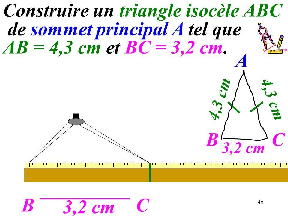 46 BC 3,2 cm A C 4,3 cm B Construire un triangle isocèle ABC de sommet principal A tel que AB = 4,3 cm et BC = 3,2 cm.