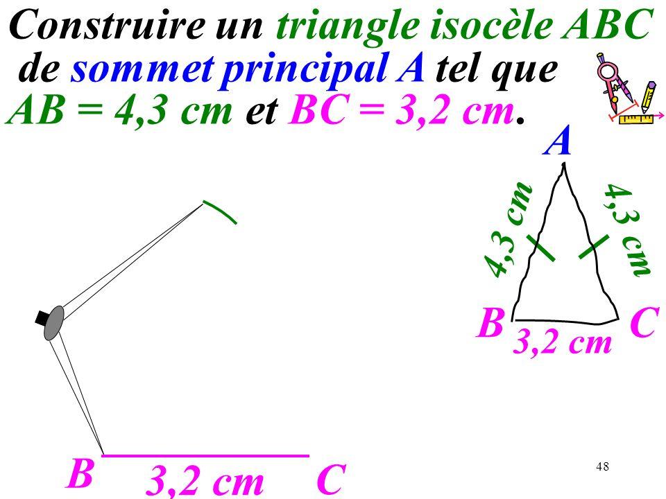 48 B C 3,2 cm A C 4,3 cm B Construire un triangle isocèle ABC de sommet principal A tel que AB = 4,3 cm et BC = 3,2 cm.