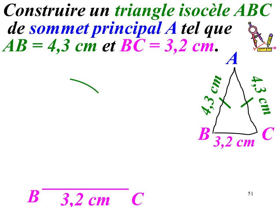 51 B C 3,2 cm A C 4,3 cm B Construire un triangle isocèle ABC de sommet principal A tel que AB = 4,3 cm et BC = 3,2 cm.