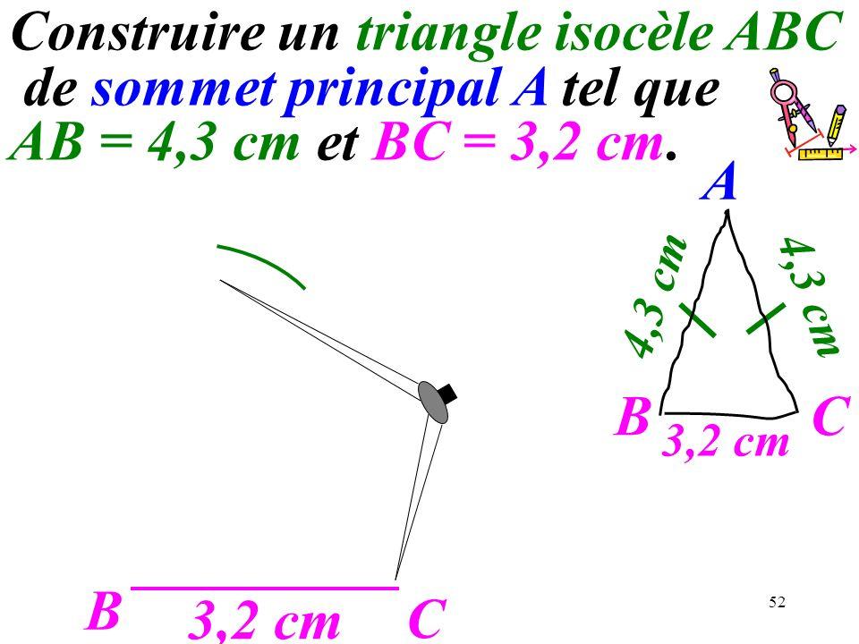 52 B C 3,2 cm A C 4,3 cm B Construire un triangle isocèle ABC de sommet principal A tel que AB = 4,3 cm et BC = 3,2 cm.