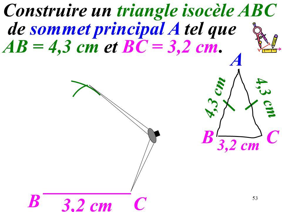 53 B C 3,2 cm A C 4,3 cm B Construire un triangle isocèle ABC de sommet principal A tel que AB = 4,3 cm et BC = 3,2 cm.