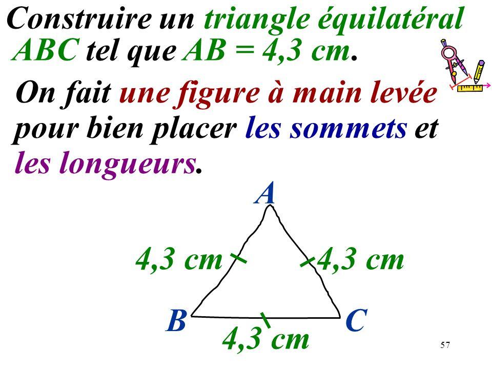 57 Construire un triangle équilatéral ABC tel que AB = 4,3 cm. On fait une figure à main levée pour bien placer les sommets et les longueurs. 4,3 cm B