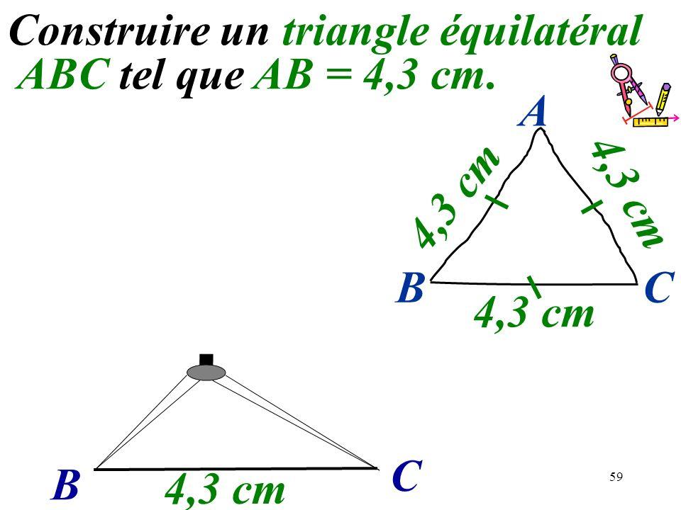 59 B C Construire un triangle équilatéral ABC tel que AB = 4,3 cm. 4,3 cm BC A