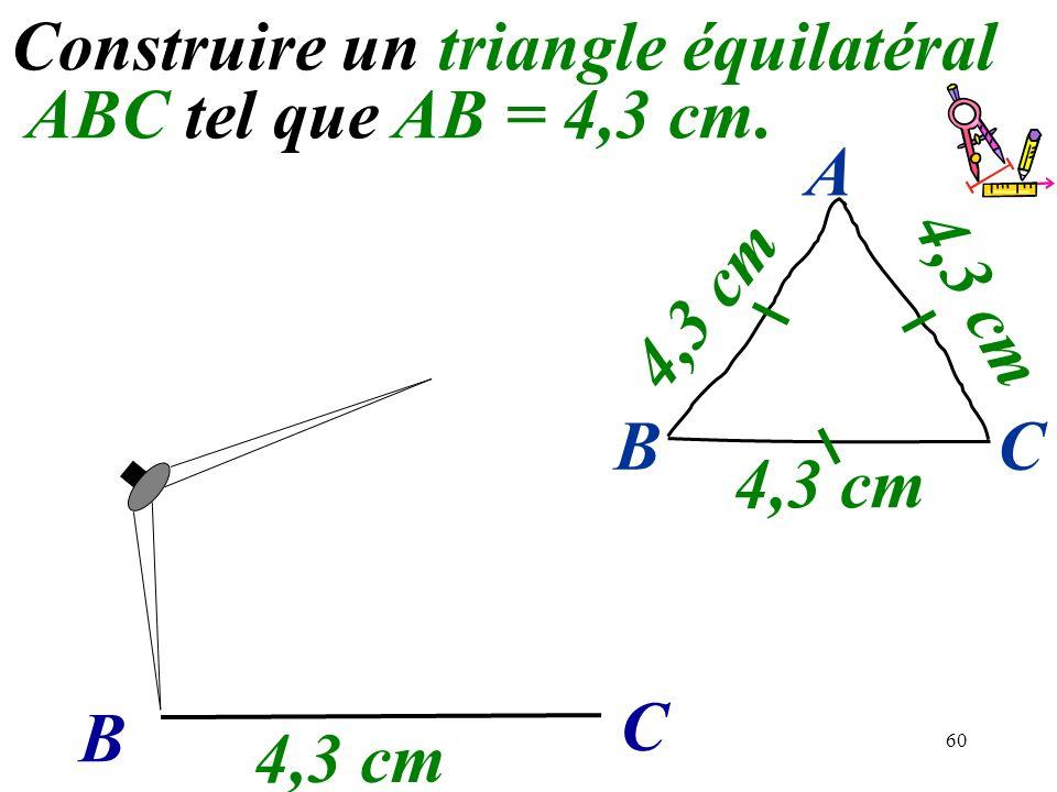 60 Construire un triangle équilatéral ABC tel que AB = 4,3 cm. B C 4,3 cm BC A
