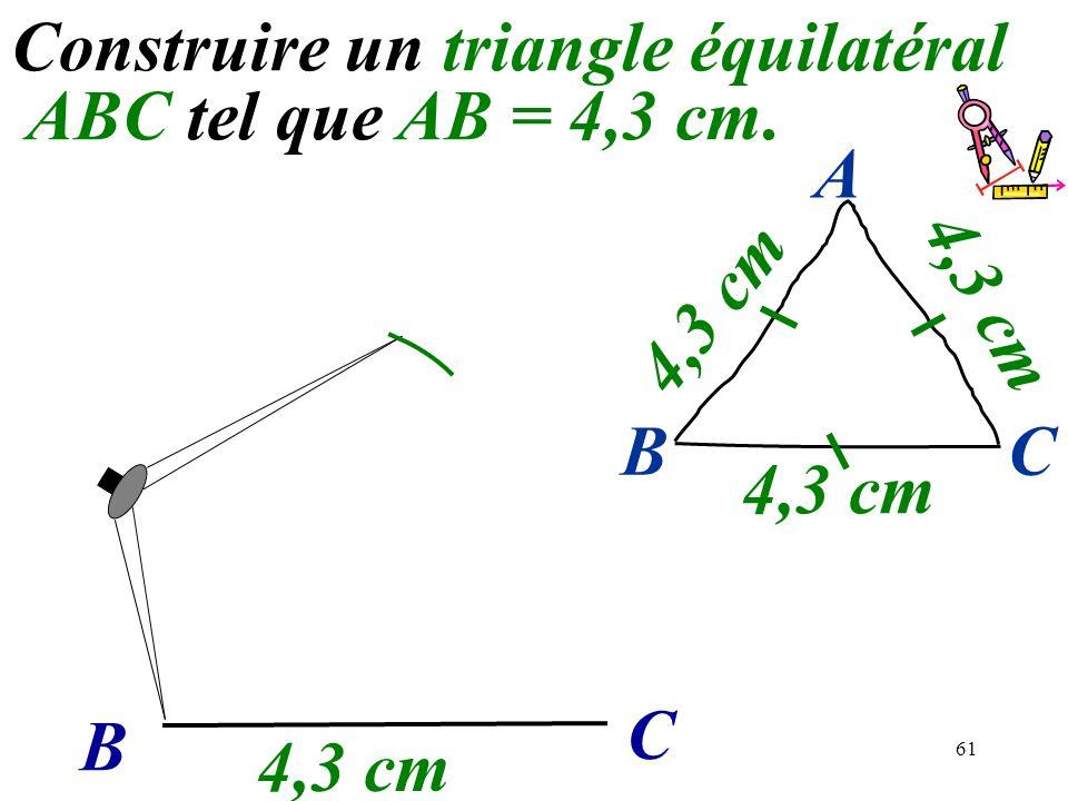 61 Construire un triangle équilatéral ABC tel que AB = 4,3 cm. B C 4,3 cm BC A