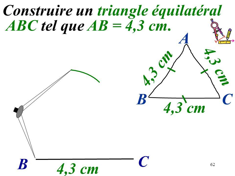 62 Construire un triangle équilatéral ABC tel que AB = 4,3 cm. B C 4,3 cm BC A