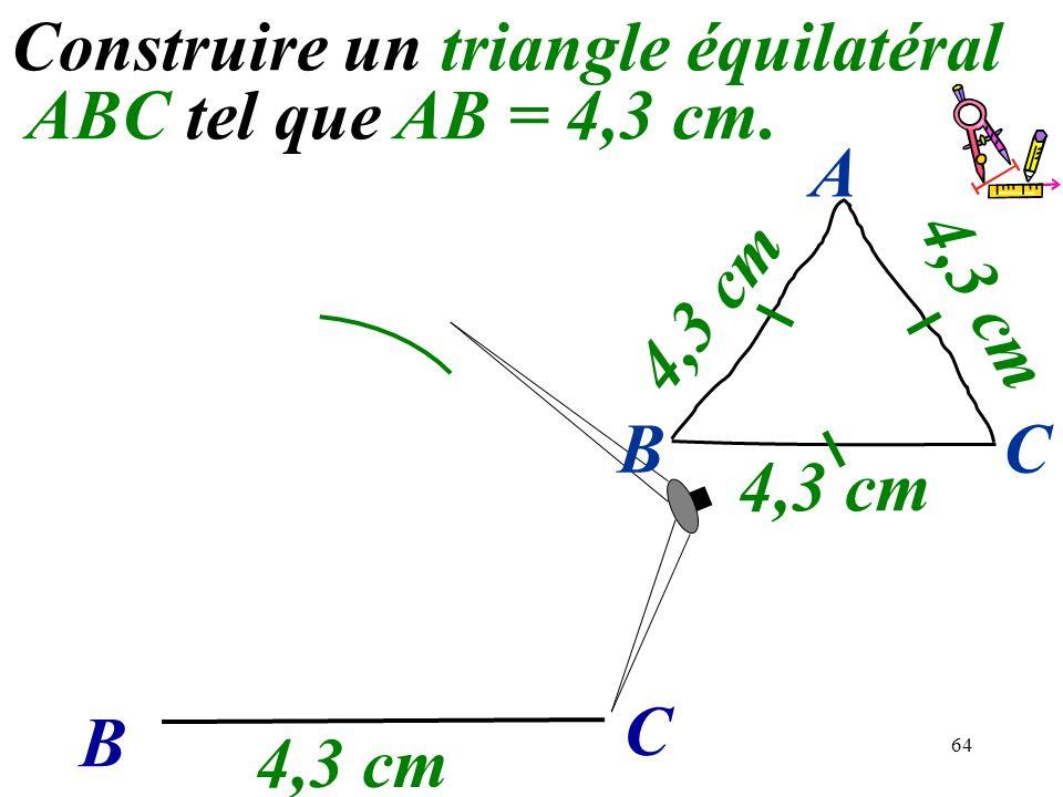 64 Construire un triangle équilatéral ABC tel que AB = 4,3 cm. B C 4,3 cm BC A