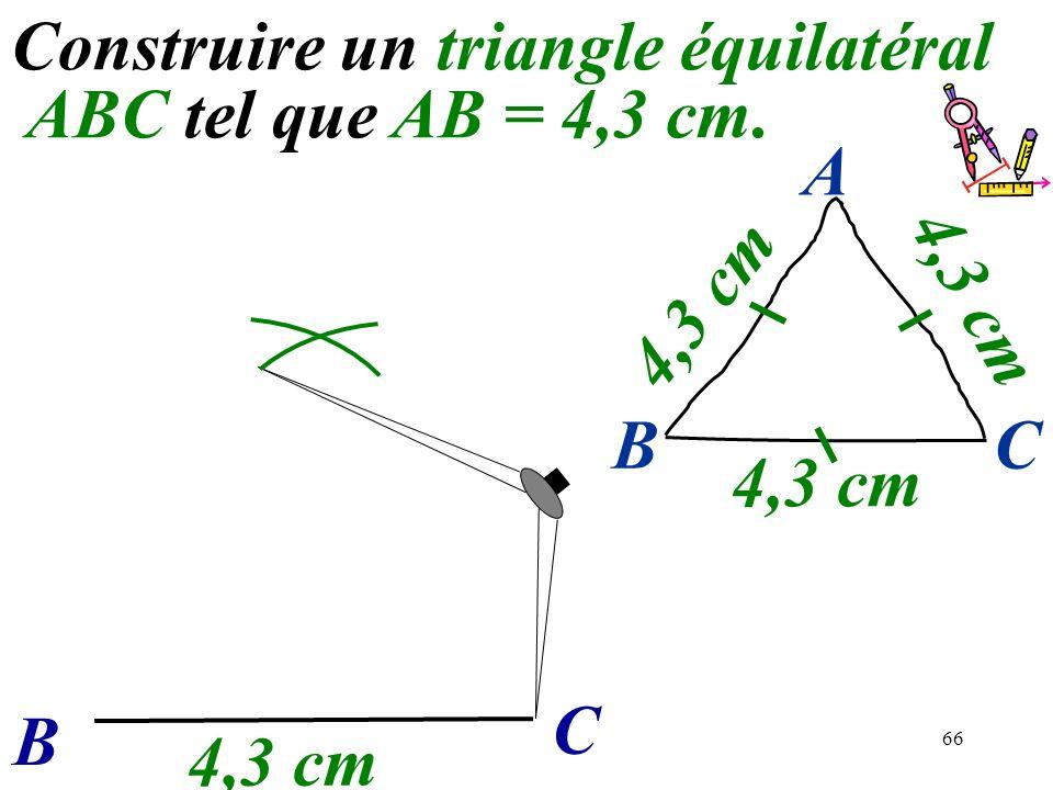 66 Construire un triangle équilatéral ABC tel que AB = 4,3 cm. B C 4,3 cm BC A