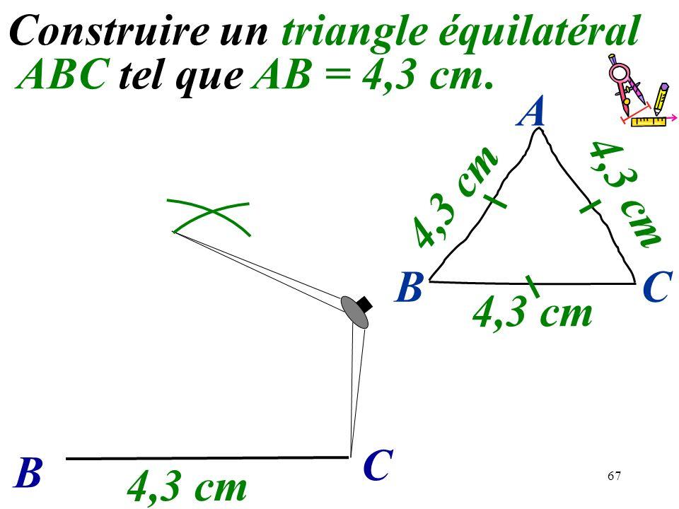 67 Construire un triangle équilatéral ABC tel que AB = 4,3 cm. B C 4,3 cm BC A