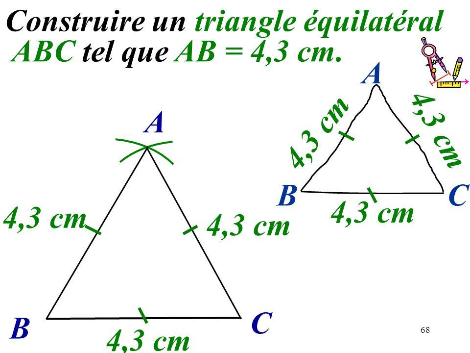 68 Construire un triangle équilatéral ABC tel que AB = 4,3 cm. B C A 4,3 cm BC A