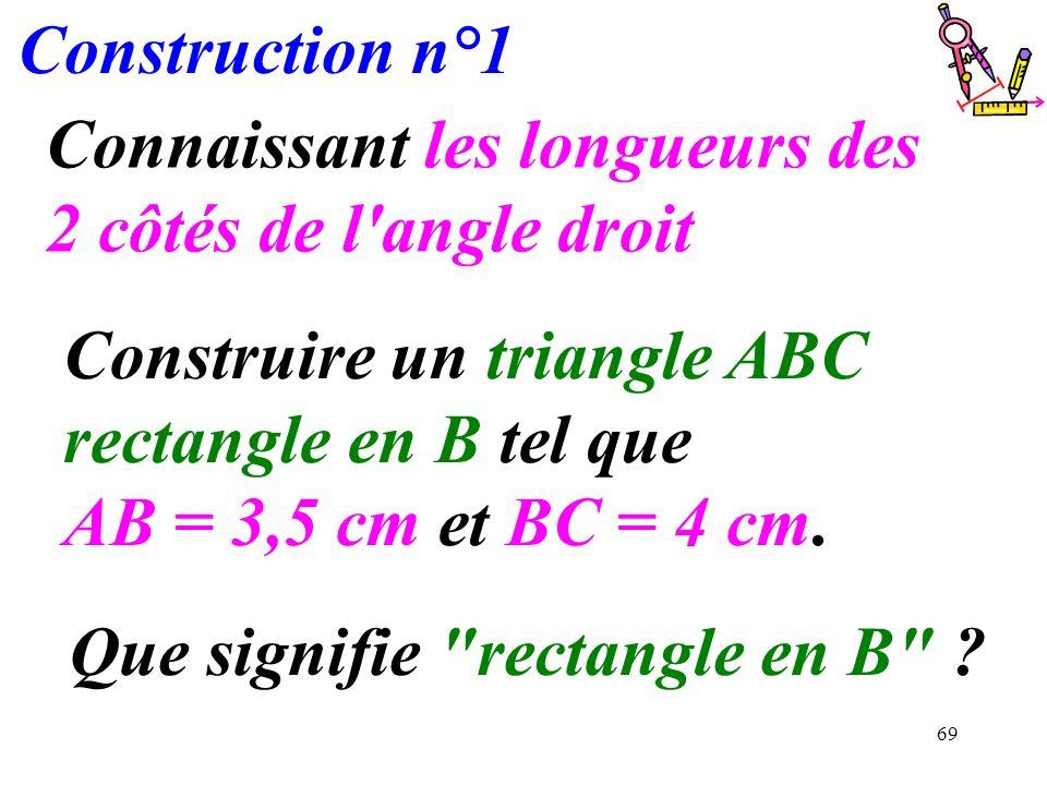 69 Construction n°1 Connaissant les longueurs des 2 côtés de l'angle droit Construire un triangle ABC rectangle en B tel que AB = 3,5 cm et BC = 4 cm.