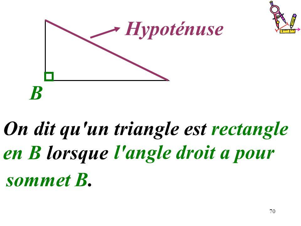 70..........Hypoténuse B On dit qu'un triangle est rectangle en B lorsque................................ l'angle droit a pour sommet B.