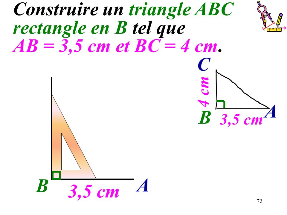 73 Construire un triangle ABC rectangle en B tel que AB = 3,5 cm et BC = 4 cm. B 3,5 cm A B A C 4 cm