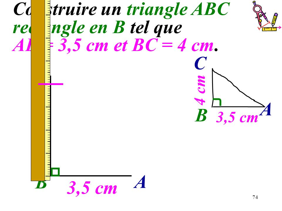 74 Construire un triangle ABC rectangle en B tel que AB = 3,5 cm et BC = 4 cm. B 3,5 cm A B A C 4 cm