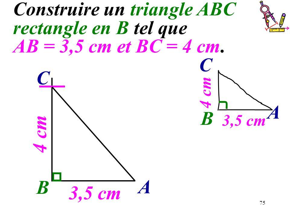 75 Construire un triangle ABC rectangle en B tel que AB = 3,5 cm et BC = 4 cm. B 3,5 cm A 4 cm C B A C 3,5 cm 4 cm