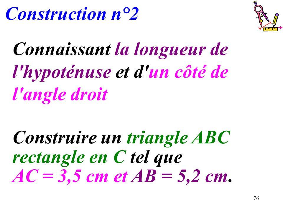 76 Construction n°2 Connaissant la longueur de l'hypoténuse et d'un côté de l'angle droit Construire un triangle ABC rectangle en C tel que AC = 3,5 c
