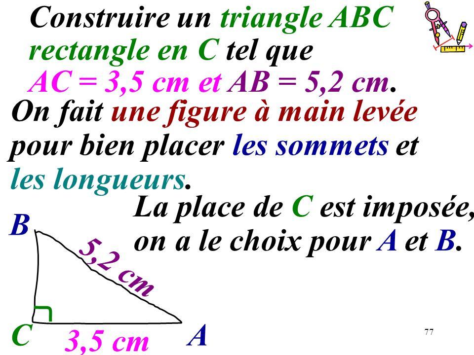 77 Construire un triangle ABC rectangle en C tel que AC = 3,5 cm et AB = 5,2 cm. CA B La place de C est imposée, on a le choix pour A et B. 3,5 cm 5,2