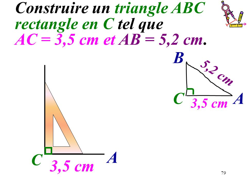 79 C Construire un triangle ABC rectangle en C tel que AC = 3,5 cm et AB = 5,2 cm. 3,5 cm A C A B 5,2 cm