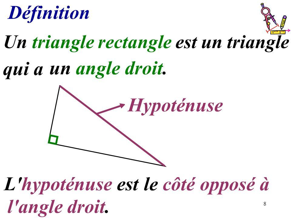 8 Définition l'angle droit. Un triangle rectangle est un triangle qui a....................... un angle droit...........Hypoténuse L'hypoténuse est...