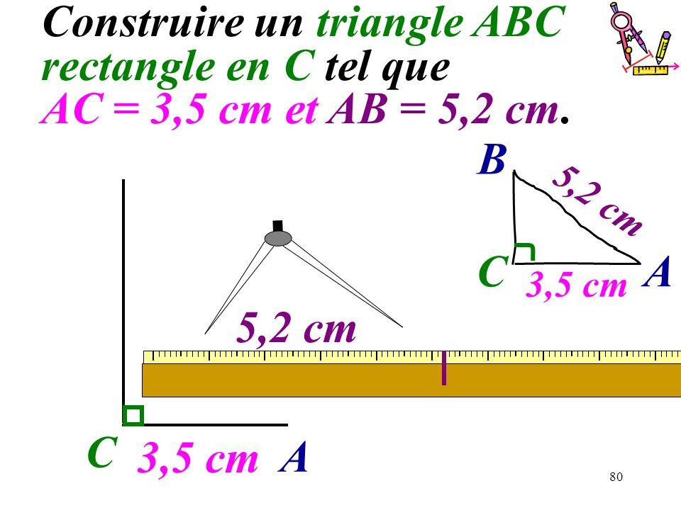 80 3,5 cm C Construire un triangle ABC rectangle en C tel que AC = 3,5 cm et AB = 5,2 cm. A 5,2 cm C A B 3,5 cm 5,2 cm