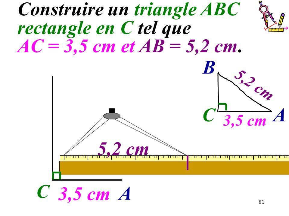 81 Construire un triangle ABC rectangle en C tel que AC = 3,5 cm et AB = 5,2 cm. C 3,5 cm A 5,2 cm C A B 3,5 cm 5,2 cm