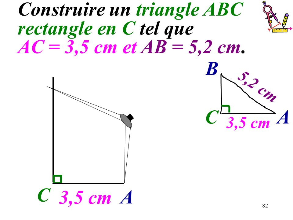 82 Construire un triangle ABC rectangle en C tel que AC = 3,5 cm et AB = 5,2 cm. C 3,5 cm A C A B 5,2 cm