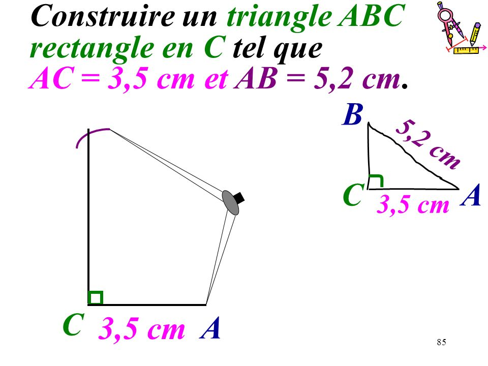 85 Construire un triangle ABC rectangle en C tel que AC = 3,5 cm et AB = 5,2 cm. C 3,5 cm A C A B 5,2 cm