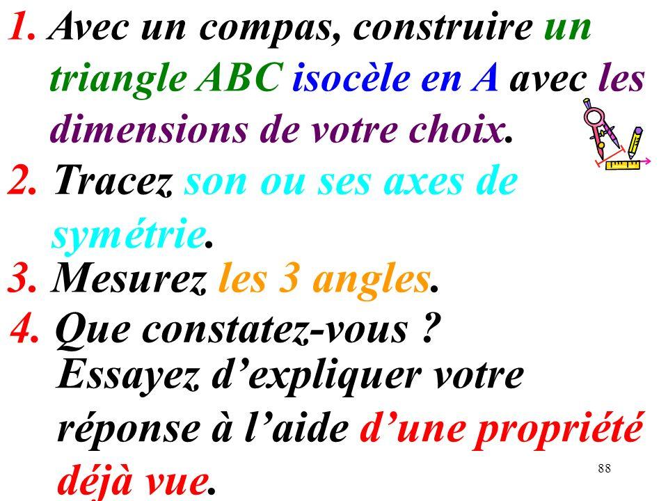 88 1. Avec un compas, construire un triangle ABC isocèle en A avec les dimensions de votre choix. Essayez dexpliquer votre réponse à laide dune propri