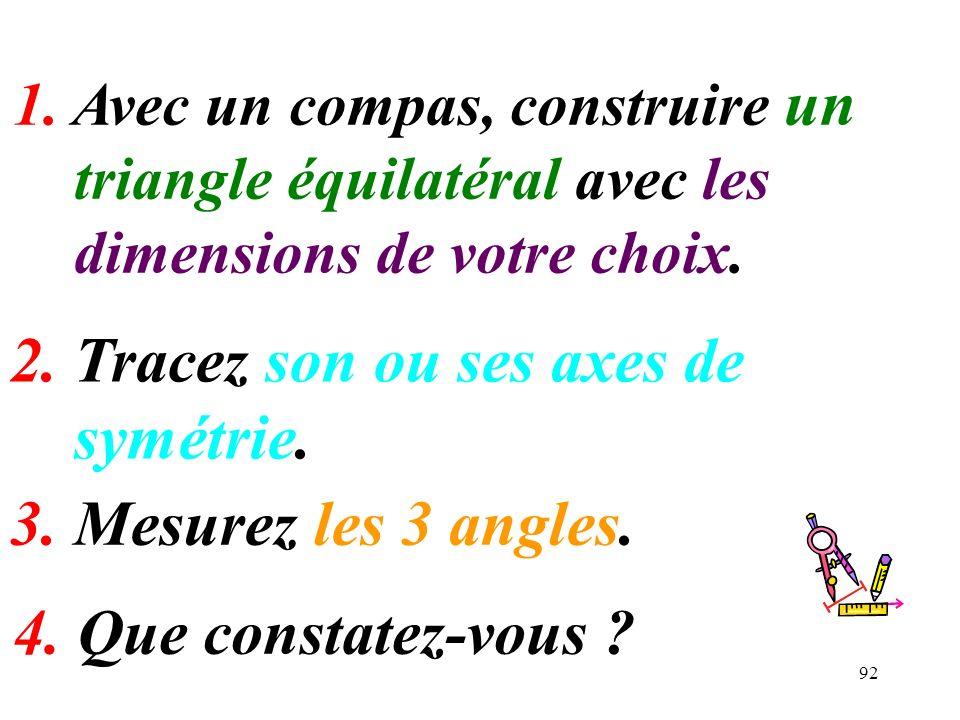 92 1. Avec un compas, construire un triangle équilatéral avec les dimensions de votre choix. 4. Que constatez-vous ? 3. Mesurez les 3 angles. 2. Trace