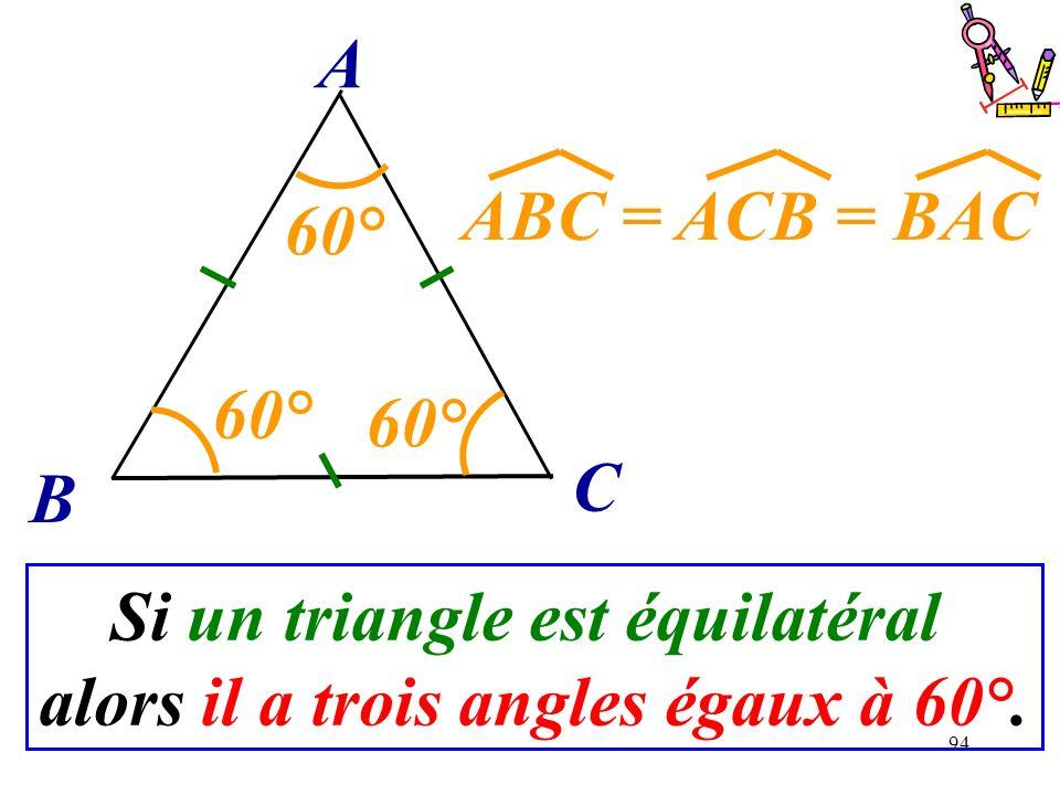 94 B C A Si un triangle est équilatéral alors il a trois angles égaux à 60°. ABC = ACB = BAC 60°