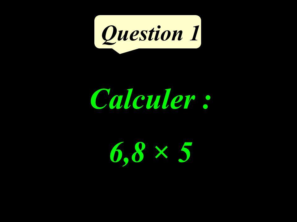 Question 1 Calculer : 6,8 × 5