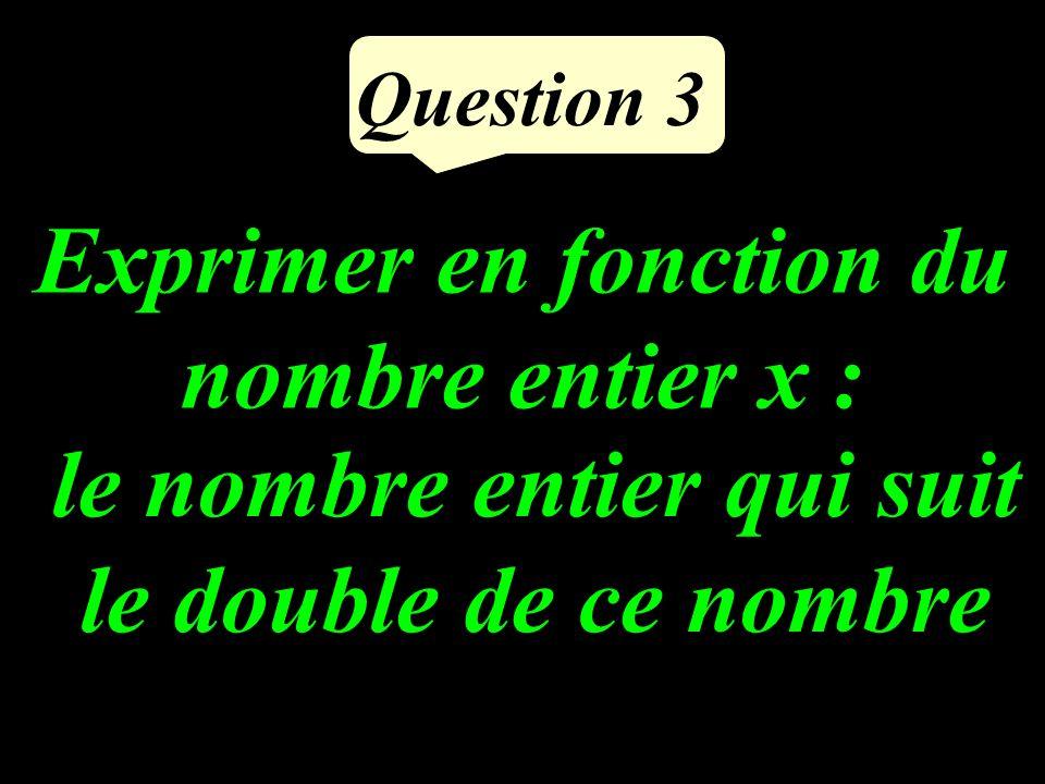 Question 3 Exprimer en fonction du nombre entier x : le nombre entier qui suit le double de ce nombre