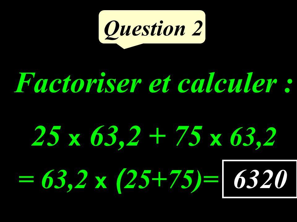 Factoriser et calculer : 25 x 63,2 + 75 x 63,2 Question 2 6320 = 63,2 x ( 25+75)=