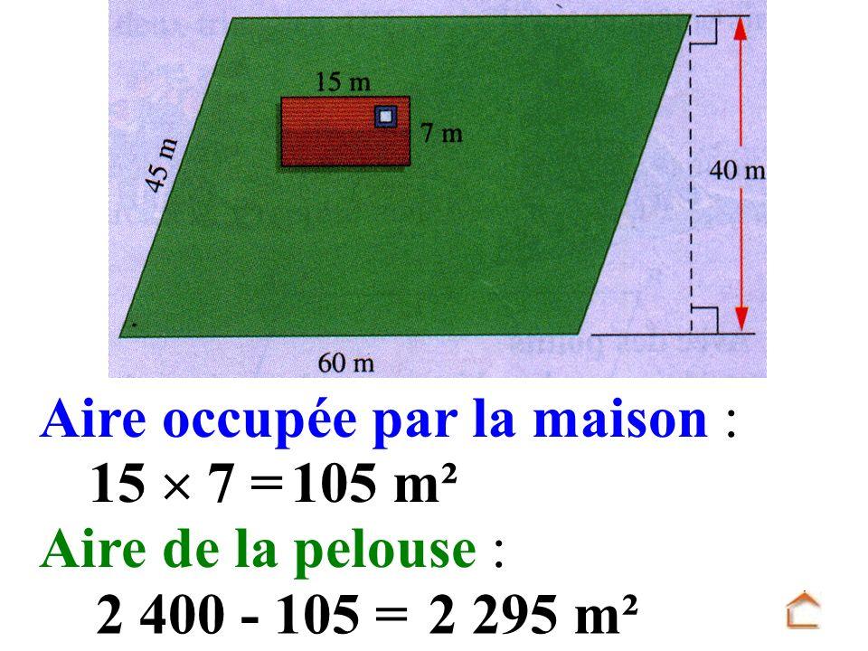 Aire occupée par la maison : 105 m² 15 7 = Aire de la pelouse : 2 400 - 105 =2 295 m²