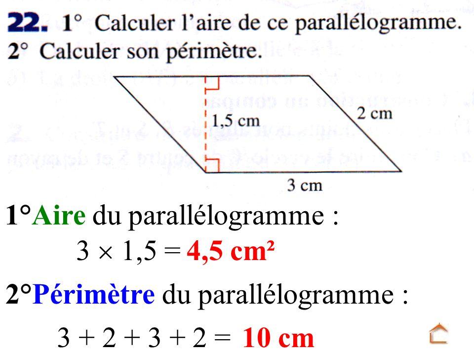 1°Aire du parallélogramme : 3 1,5 = 2°Périmètre du parallélogramme : 3 + 2 + 3 + 2 = 4,5 cm² 10 cm