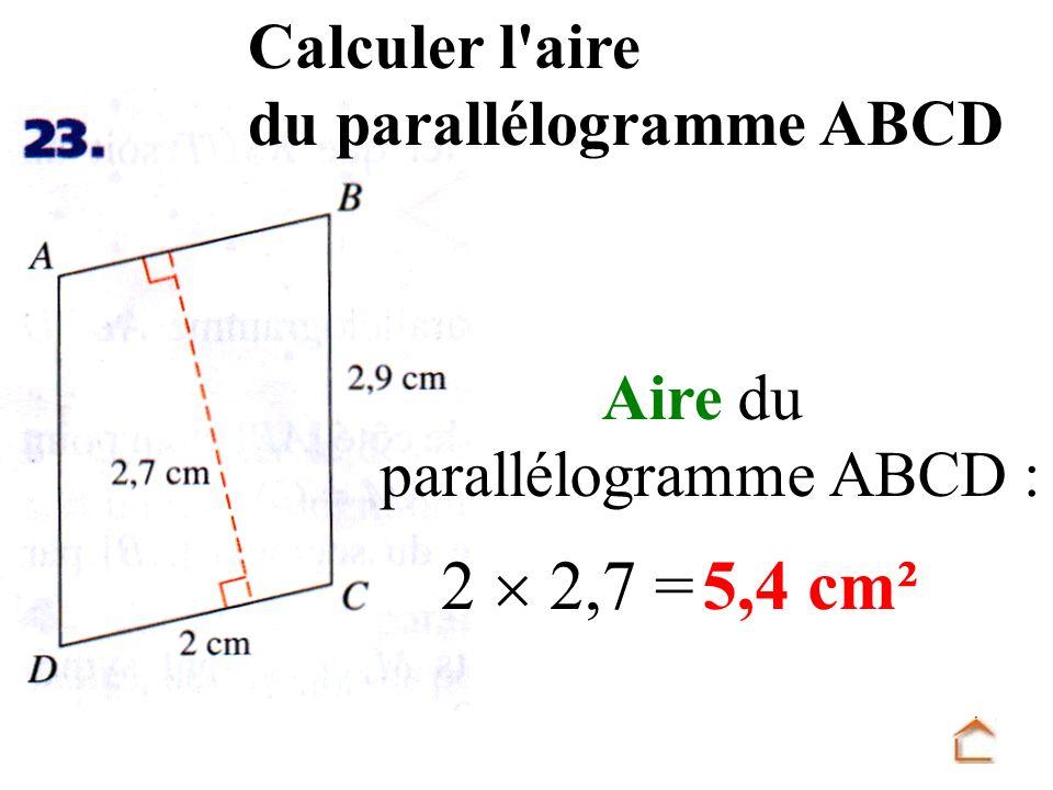 Calculer l'aire du parallélogramme ABCD Aire du parallélogramme ABCD : 2 2,7 =5,4 cm²