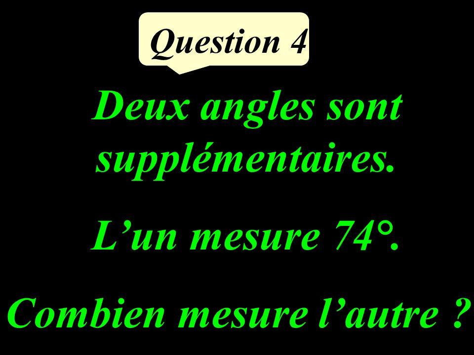Deux angles sont supplémentaires. Lun mesure 74°. Combien mesure lautre ? Question 4