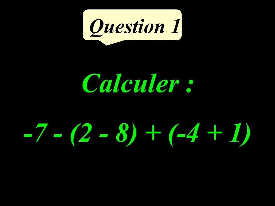 Question 1 Calculer : -7 - (2 - 8) + (-4 + 1)