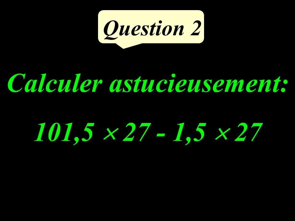 Calculer astucieusement: 101,5 27 - 1,5 27 Question 2