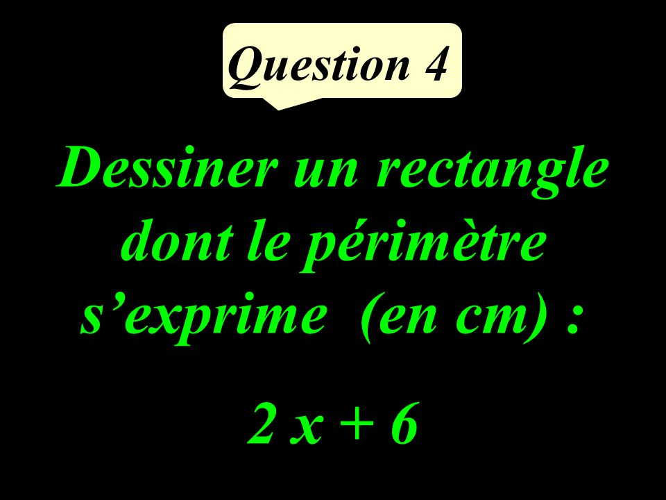 Question 4 Dessiner un rectangle dont le périmètre sexprime (en cm) : 2 x + 6