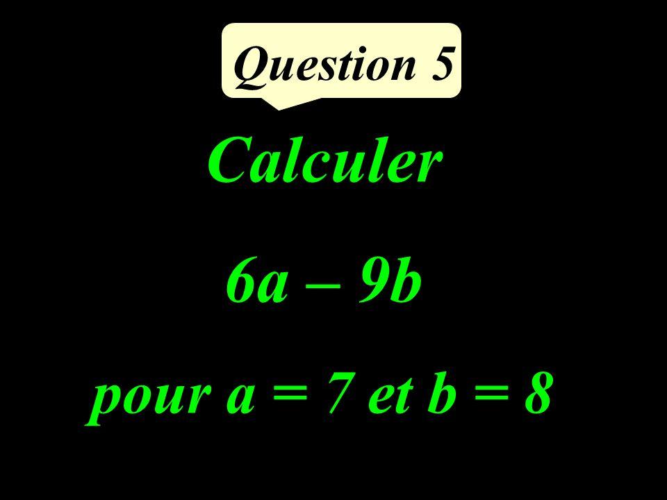 Question 5 Calculer 6a – 9b pour a = 7 et b = 8