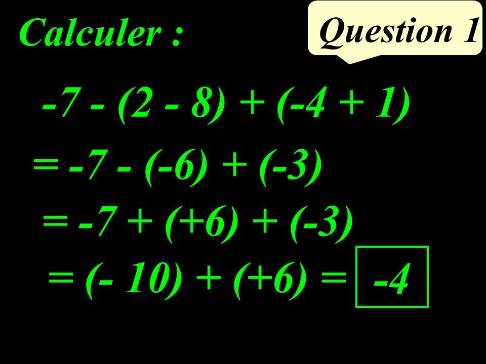 Question 1 -7 - (2 - 8) + (-4 + 1) Calculer : = -7 - (-6) + (-3) = -7 + (+6) + (-3) = (- 10) + (+6) = -4