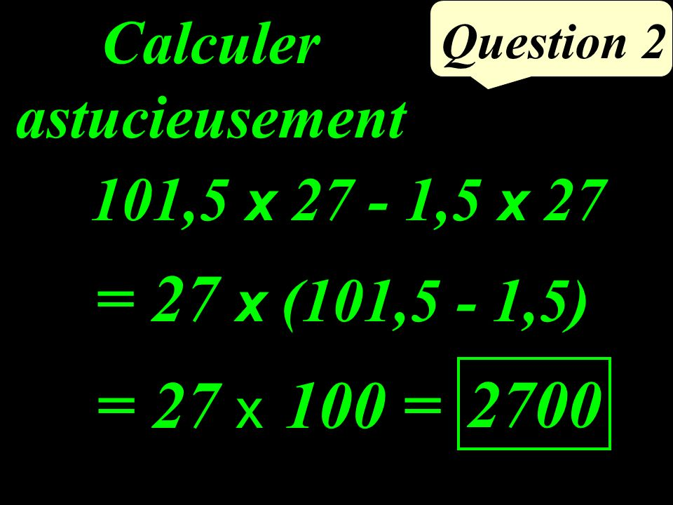 101,5 x 27 - 1,5 x 27 Question 2 Calculer astucieusement = 27 x 100 = 2700 = 27 x (101,5 - 1,5)