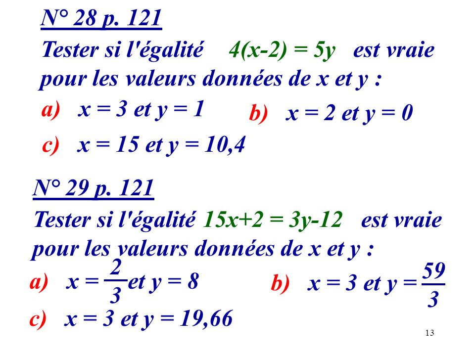 13 N° 28 p. 121 Tester si l'égalité 4(x-2) = 5y est vraie pour les valeurs données de x et y : a) x = 3 et y = 1 b) x = 2 et y = 0 c) x = 15 et y = 10