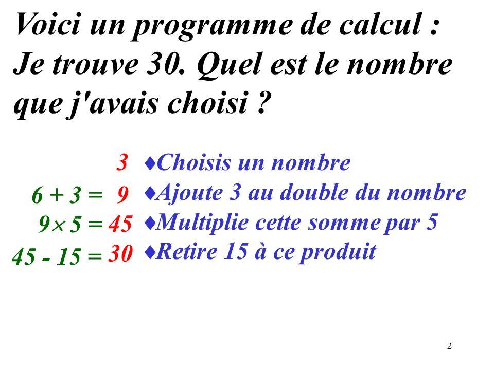 2 Choisis un nombre Ajoute 3 au double du nombre Multiplie cette somme par 5 Retire 15 à ce produit Voici un programme de calcul : Je trouve 30. Quel